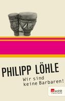 Philipp Löhle: Wir sind keine Barbaren! ★