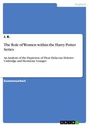 The Role of Women within the Harry Potter Series - An Analysis of the Depiction of Fleur Delacour, Dolores Umbridge and Hermione Granger