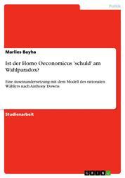 Ist der Homo Oeconomicus 'schuld' am Wahlparadox? - Eine Auseinandersetzung mit dem Modell des rationalen Wählers nach Anthony Downs