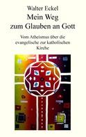 Walter Eckel: Mein Weg zum Glauben an Gott ★★★★