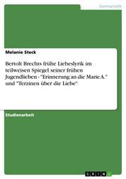 """Bertolt Brechts frühe Liebeslyrik im teilweisen Spiegel seiner frühen Jugendlieben - """"Erinnerung an die Marie A."""" und """"Terzinen über die Liebe"""""""