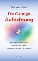 Alexander Toskar: Die geistige Aufrichtung: Eine neue Dimension im geistigen Heilen nach dem Geistheiler Pjotr Elkunoviz
