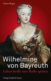 Wilhelmine von Bayreuth - Leben heißt eine Rolle spielen
