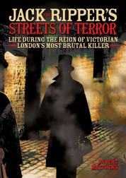 Jack the Ripper's Streets of Terror - Life During the Reign of Victorian London's Most Brutal Killer