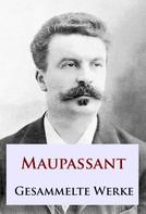 Guy de Maupassant: Maupassant - Gesammelte Werke