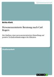 Personenzentrierte Beratung nach Carl Rogers - Der Einfluss einer personenzentrierten Einstellung auf positive Verhaltensänderungen des Klienten