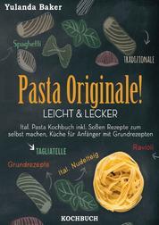 Pasta Originale! Leicht & Lecker - Ital. Pasta Kochbuch inkl. Soßen Rezepte zum selbst machen, Küche für Anfänger mit Grundrezepten: Tagliatelle, Ravioli, Ital. Nudelteig, Spaghetti Tradizionale