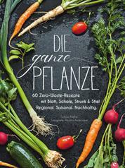 Die ganze Pflanze - 50 geniale vegetarische Rezepte zu allen essbaren Teilen von Obst und Gemüse - Zero-Waste-Küche ohne Reste. Infos zu Aufbewahrung, Lagerung und nachhaltigem Einkaufen.