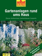 Gartenanlagen rund ums Haus - Profiwissen für Heimwerker - Zäune, Sichtschutz, Gartenhäuser, Carports