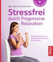 Stressfrei durch Progressive Relaxation - Mehr Gelassenheit durch Tiefenmuskelentspannung nach Jacobson