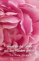 Ursula Dürr: Wenn dir das Leben aus den Händen gleitet