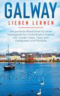Tatjana Seeberger: Galway lieben lernen: Der perfekte Reiseführer für einen unvergesslichen Aufenthalt in Galway inkl. Insider-Tipps, Tipps zum Geldsparen und Packliste