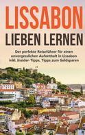 Larissa Wieding: Lissabon lieben lernen: Der perfekte Reiseführer für einen unvergesslichen Aufenthalt in Lissabon inkl. Insider-Tipps, Tipps zum Geldsparen und Packliste