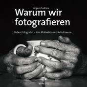 Warum wir fotografieren - Sieben Fotografen – ihre Motivation und Arbeitsweise