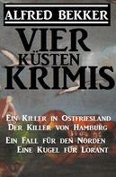 Alfred Bekker: Vier Küsten-Krimis: Ein Killer in Ostfriesland / Der Killer von Hamburg / Ein Fall für den Norden / Eine Kugel für Lorant