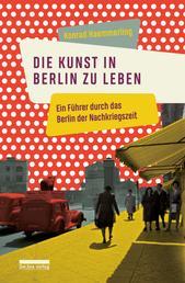 Die Kunst, in Berlin zu leben - Ein Führer durch das Berlin der Nachkriegszeit
