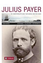 Julius Payer. Die unerforschte Welt der Berge und des Eises - Bergpionier - Polarfahrer - Historienmaler