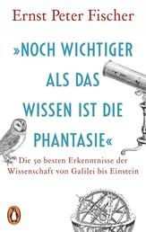 »Noch wichtiger als das Wissen ist die Phantasie« - Die 50 besten Erkenntnisse der Wissenschaft von Galilei bis Einstein