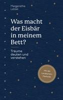 Margarethe Letzel: Was macht der Eisbär in meinem Bett?
