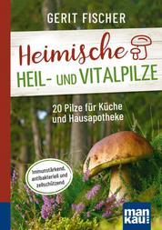 Heimische Heil- und Vitalpilze. Kompakt-Ratgeber - 20 Pilze für Küche und Hausapotheke. Immunstärkend, antibakteriell und zellschützend