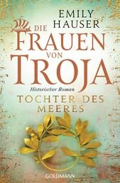 Die Frauen von Troja - Tochter des Meeres - Historischer Roman