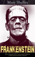 Mary Shelley: Frankenstein (The Original 1818 'Uncensored' Edition of the Science Fiction Classic)