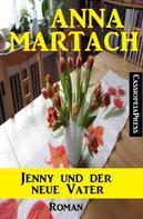 Anna Martach: Anna Martach Roman: Jenny und der neue Vater