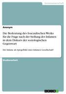 : Die Bedeutung des foucaultschen Werks für die Frage nach der Stellung des Infamen in dem Diskurs der soziologischen Gegenwart