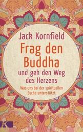 Frag den Buddha - und geh den Weg des Herzens - Was uns bei der spirituellen Suche unterstützt. Neuausgabe