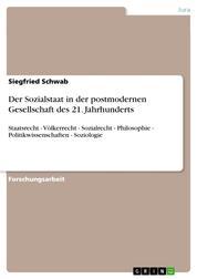 Der Sozialstaat in der postmodernen Gesellschaft des 21. Jahrhunderts - Staatsrecht - Völkerrecht - Sozialrecht - Philosophie - Politikwissenschaften - Soziologie