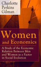 Women and Economics - A Study of the Economic Relation Between Men and Women as a Factor in Social Evolution - From the famous American writer, feminist, social reformer and a respected sociologist who holds an important place in feminist fiction, well-known for her stories The Yellow Wallpaper and Herland