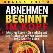 Abnehmen beginnt im Kopf: Intuitives Essen - Die ehrliche und langfristige Lösung zum Abnehmen - Der 7-Schritte-Guide!