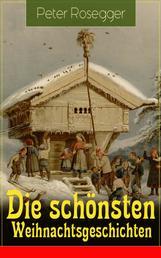 Die schönsten Weihnachtsgeschichten - Erste Weihnachten in der Waldheimat + Die heilige Weihnachtszeit + Als ich Christtagsfreude holen ging + Weihnacht in Winkelsteg