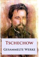 Anton Tschechow: Tschechow - Gesammelte Werke