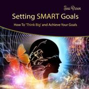 Setting Smart Goals: How to Think Big and Achieve Your Goals