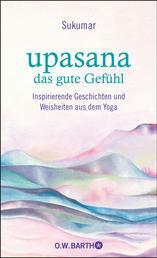 upasana - das gute Gefühl - Inspirierende Geschichten und Weisheiten aus dem Yoga