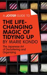 A Joosr Guide to... The Life-Changing Magic of Tidying Up by Marie Kondo - The Japanese Art of Decluttering and Organizing