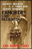Alfred Bekker: Ermordet und begraben: Ein Krimi Trio
