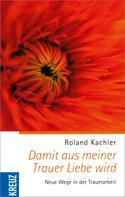 Roland Kachler: Damit aus meiner Trauer Liebe wird ★★★★
