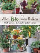 Ursula Kopp: Alles Bio vom Balkon. Obst, Gemüse und Kräuter selber ziehen.