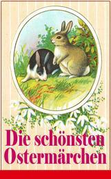 Die schönsten Ostermärchen - Rätselhaftes Ostermärchen + Der Hase und der Igel + Als ich nach Emaus zog + Die Ostereier + Die Schnellläufer + Der Kamerad des Frühling + Hans Donnerstag