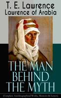 T. E. Lawrence/Lawrence of Arabia: Lawrence of Arabia: The Man Behind the Myth (Complete Autobiographical Works, Memoirs & Letters)