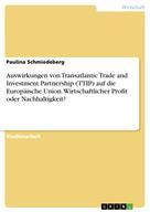 Paulina Schmiedeberg: Auswirkungen von Transatlantic Trade and Investment Partnership (TTIP) auf die Europäische Union. Wirtschaftlicher Profit oder Nachhaltigkeit?