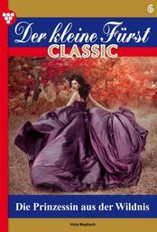 Der kleine Fürst Classic 6 – Adelsroman - Die Prinzessin aus der Wildnis