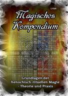 Frater LYSIR: Magisches Kompendium - Grundlagen der henochisch-rituellen Magie - Theorie und Praxis