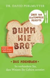 Dumm wie Brot - Das Kochbuch - So verhindern Sie, dass Weizen Ihr Gehirn zerstört - Über 150 glutenfreie Rezepte