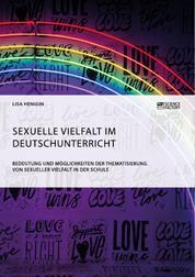 Sexuelle Vielfalt im Deutschunterricht. Bedeutung und Möglichkeiten der Thematisierung von sexueller Vielfalt in der Schule