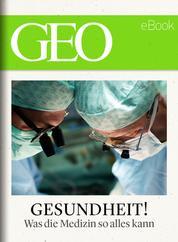 Gesundheit! Was die Medizin so alles kann (GEO eBook)
