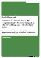 """Carolin Hildebrandt: Der Orient in Hermann Hesses """"Die Morgenlandfahrt"""" - Westliche Imagination oder Entwicklung einer selbstständigen Kultur?"""