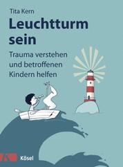 Leuchtturm sein - Trauma verstehen und betroffenen Kindern helfen